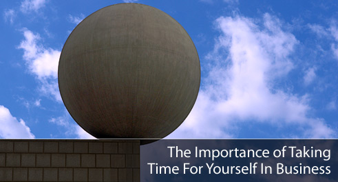The Importance of Taking Time For Yourself In Business